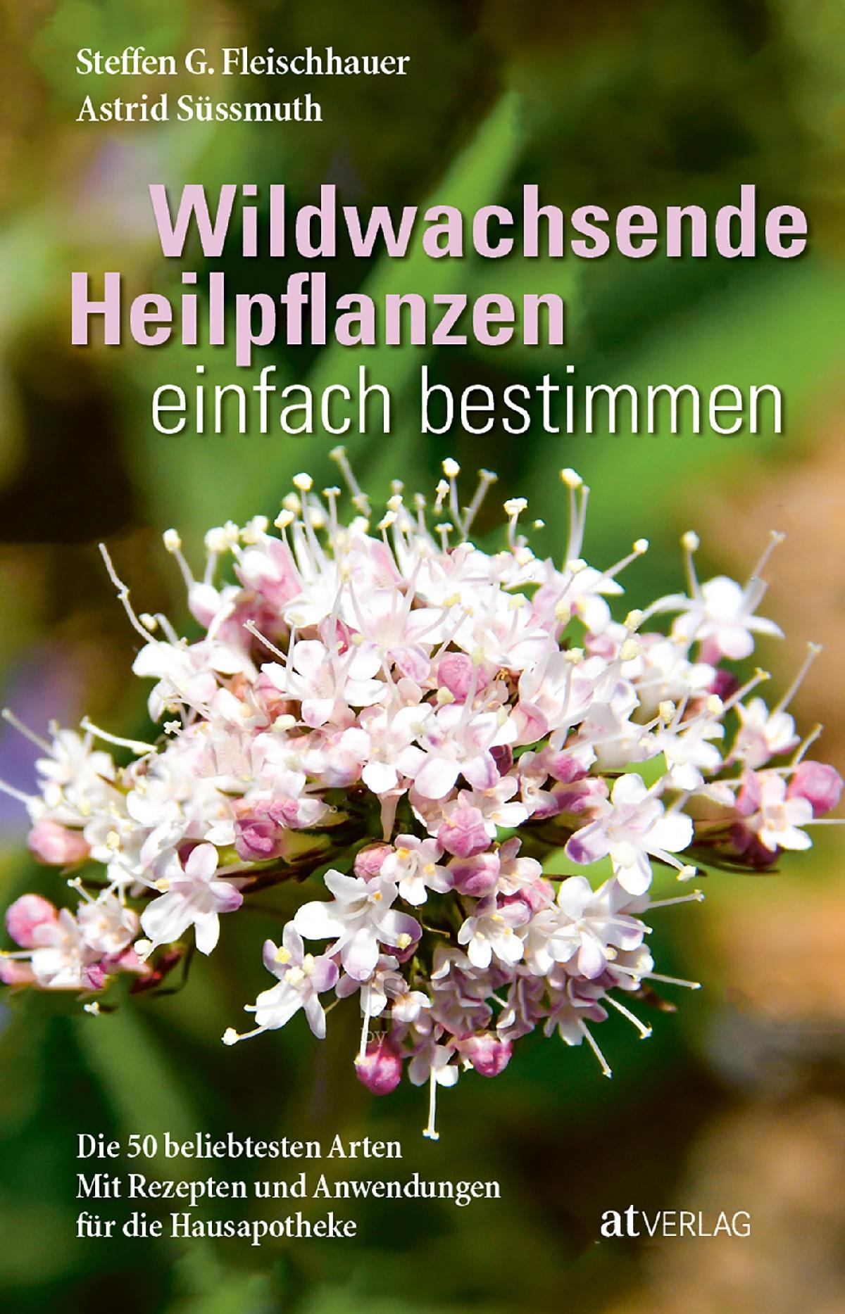 Buch: Wildwachsende Heilpflanzen einfach bestimmen von Steffen Guido  Fleischhauer, Astrid Süssmuth, Roland Spiegelberger, Claudia Gassner, Viola  Nehrbaß • AT Verlag